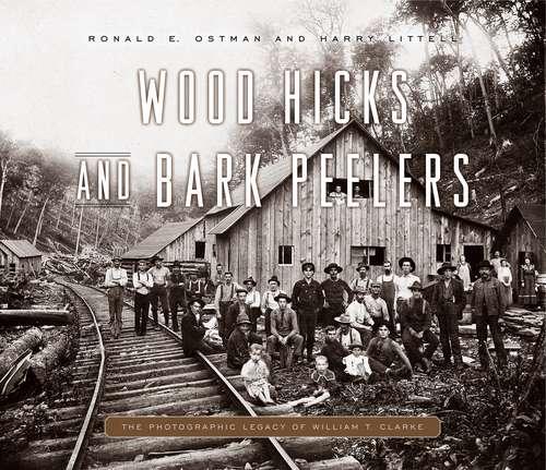 Wood Hicks and Bark Peelers: A Visual History of Pennsylvania's Railroad Lumbering Communities; The Photographic Legacy of William T. Clarke (Keystone Books)