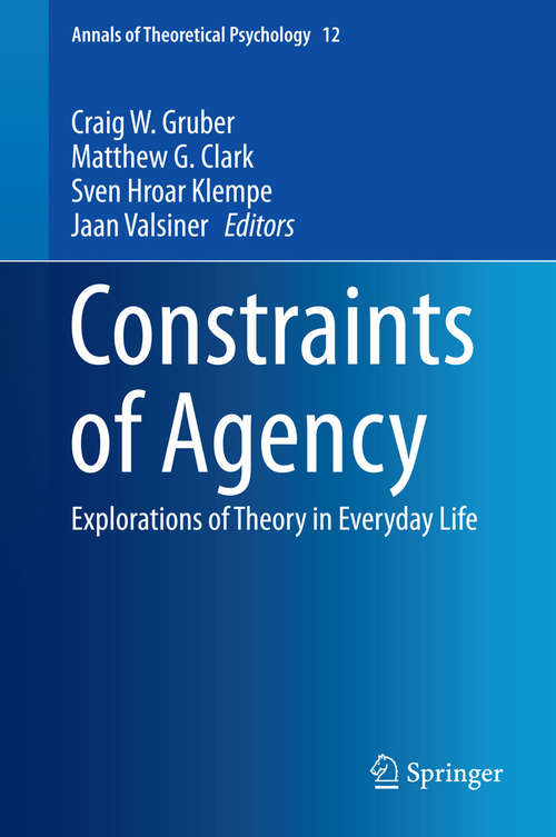 Constraints of Agency: Explorations of Theory in Everyday Life (Annals of Theoretical Psychology #12)