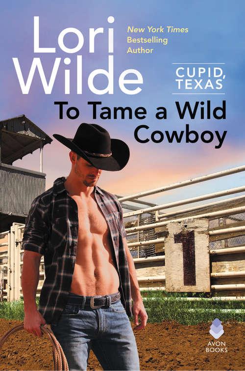 To Tame a Wild Cowboy: Cupid, Texas (Cupid, Texas)