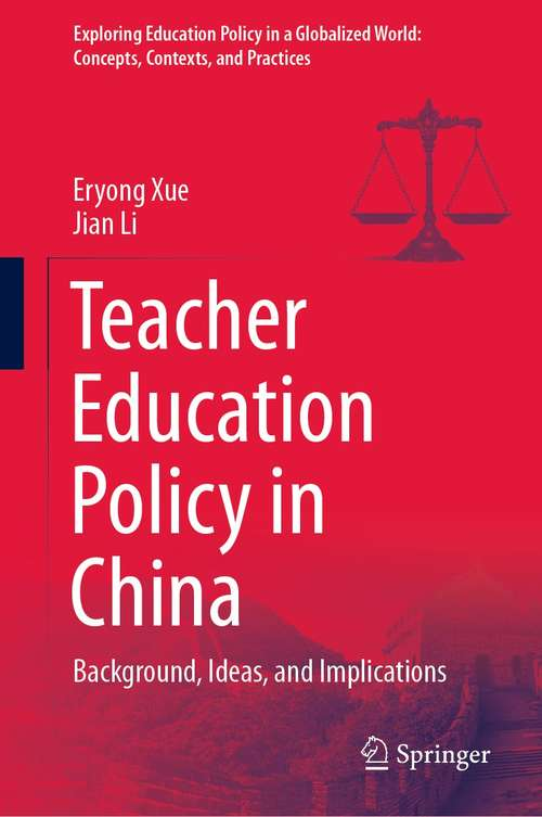 Teacher Education Policy in China: Background, Ideas, and Implications (Exploring Education Policy in a Globalized World: Concepts, Contexts, and Practices)