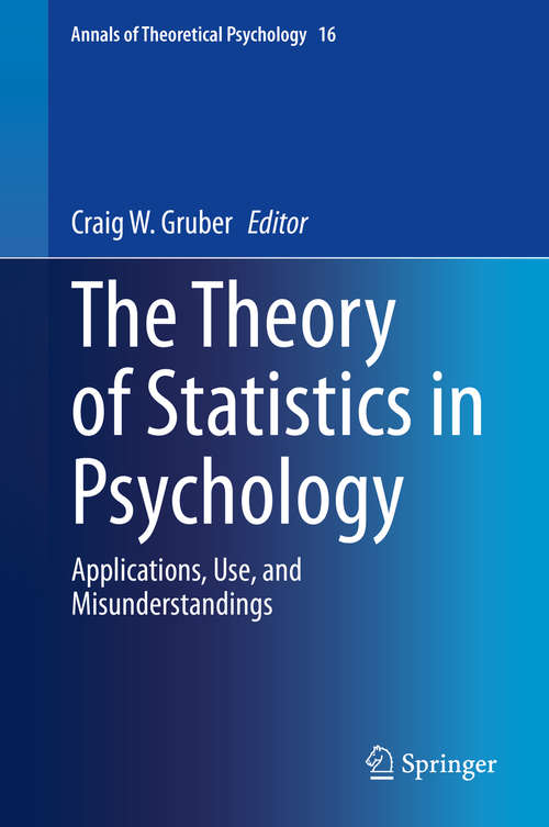 The Theory of Statistics in Psychology: Applications, Use, and Misunderstandings (Annals of Theoretical Psychology #16)
