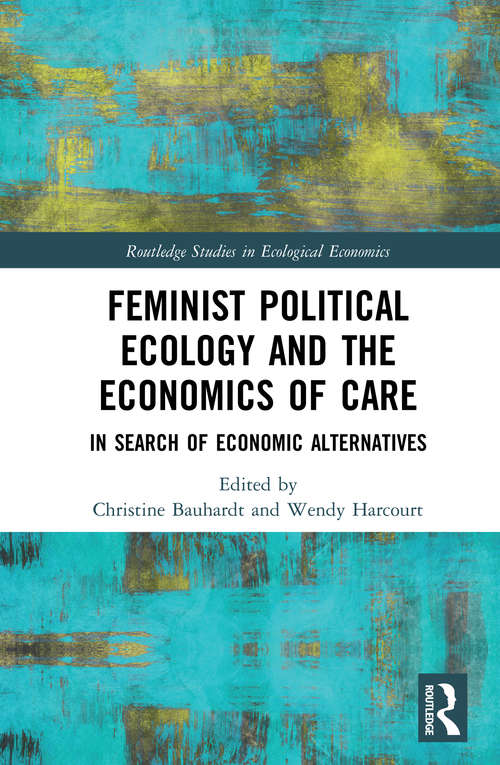 Feminist Political Ecology and the Economics of Care: In Search of Economic Alternatives (Routledge Studies in Ecological Economics)
