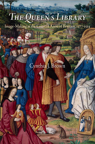 The Queen's Library: Image-Making at the Court of Anne of Brittany, 1477-1514 (Material Texts)