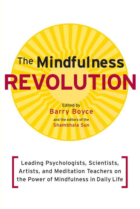 The Mindfulness Revolution: Leading Psychologists, Scientists, Artists, and Meditatiion Teachers on the Powe r of Mindfulness in Daily Life