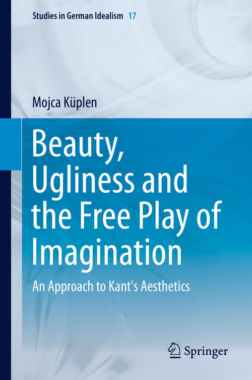 Beauty, Ugliness and the Free Play of Imagination: An Approach to Kant's Aesthetics (Studies in German Idealism #17)
