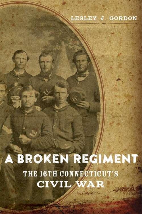 A Broken Regiment: The 16th Connecticut's Civil War (Conflicting Worlds: New Dimensions of the American Civil War)