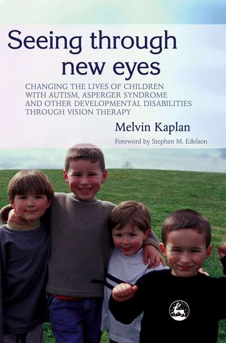 Seeing Through New Eyes: Changing the Lives of Children with Autism, Asperger Syndrome and other Developmental Disabilities Through Vision Therapy