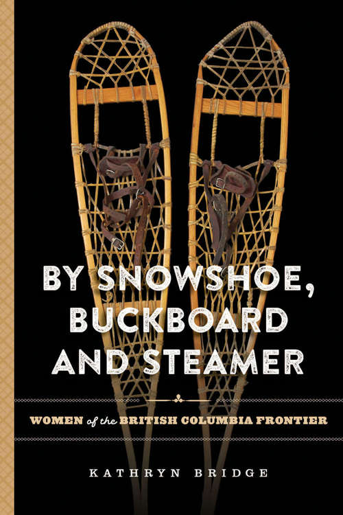 By Snowshoe, Buckboard and Steamer: Women of the British Columbia Frontier