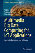 Multimedia Big Data Computing for IoT Applications: Concepts, Paradigms and Solutions (Intelligent Systems Reference Library #163)