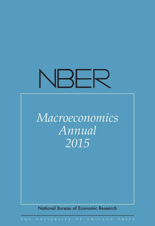 NBER Macroeconomics Annual 2015: Volume 30 (National Bureau of Economic Research Macroeconomics Annual #30)