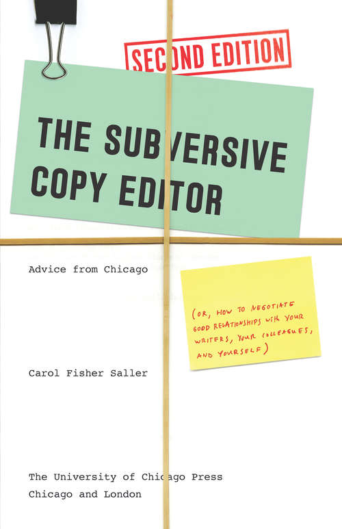 The Subversive Copy Editor, Second Edition: Advice from Chicago (or, How to Negotiate Good Relationships with Your Writers, Your Colleagues, and Yourself)