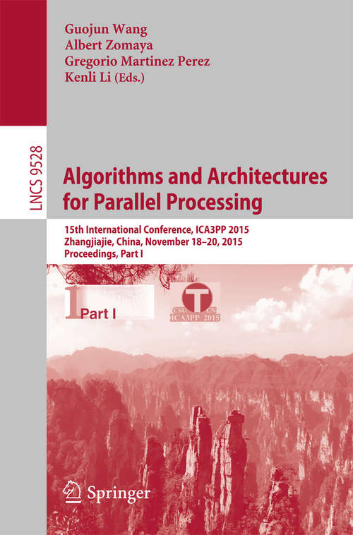 Algorithms and Architectures for Parallel Processing: 15th International Conference, ICA3PP 2015, Zhangjiajie, China, November 18-20, 2015, Proceedings, Part I (Lecture Notes in Computer Science #9528)