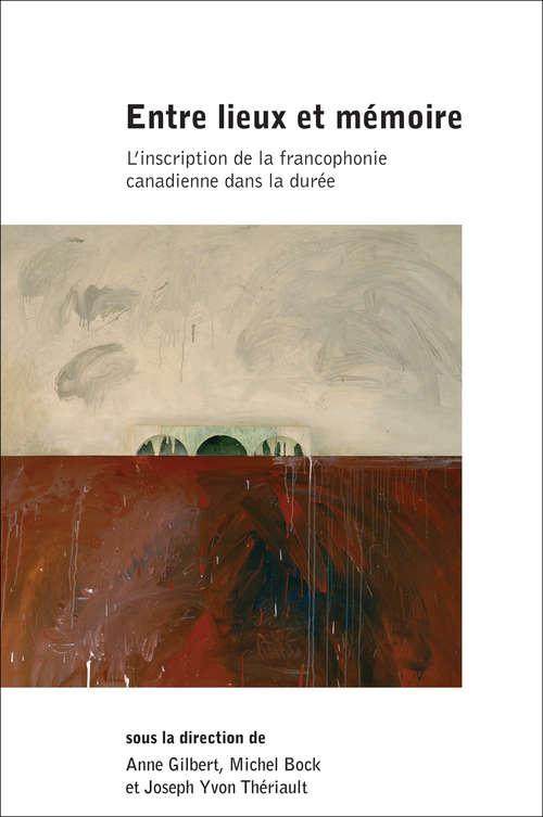 Entre lieux et mémoire: L'inscription de la francophonie canadienne dans la durée (Collection Amérique française)