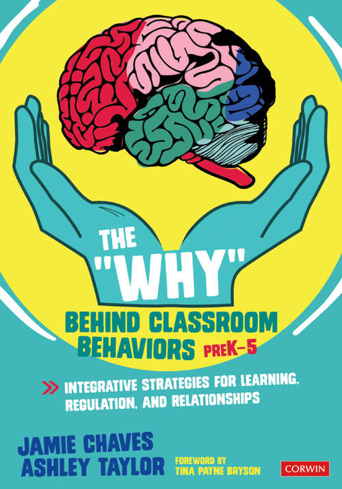 """The """"Why"""" Behind Classroom Behaviors, PreK-5: Integrative Strategies for Learning, Regulation, and Relationships"""