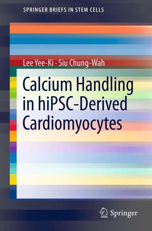 Calcium Handling in hiPSC-Derived Cardiomyocytes: Calcium Handling In Hipsc-derived Cardiomyocytes (SpringerBriefs in Stem Cells)