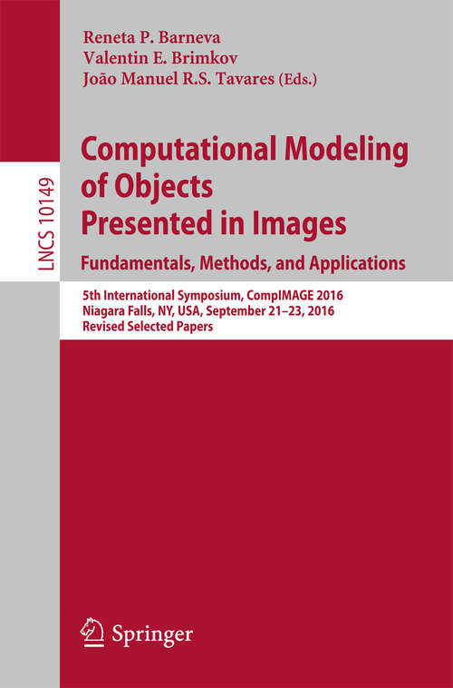 Computational Modeling of Objects Presented in Images. Fundamentals, Methods, and Applications: 5th International Symposium, CompIMAGE 2016, Niagara Falls, NY, USA, September 21-23, 2016, Revised Selected Papers (Lecture Notes in Computer Science #10149)