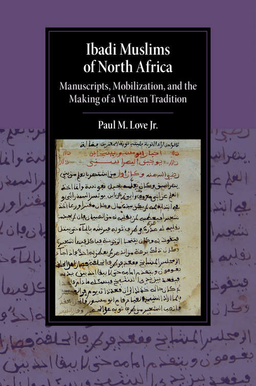 Ibadi Muslims of North Africa: Manuscripts, Mobilization, and the Making of a Written Tradition (Cambridge Studies in Islamic Civilization)