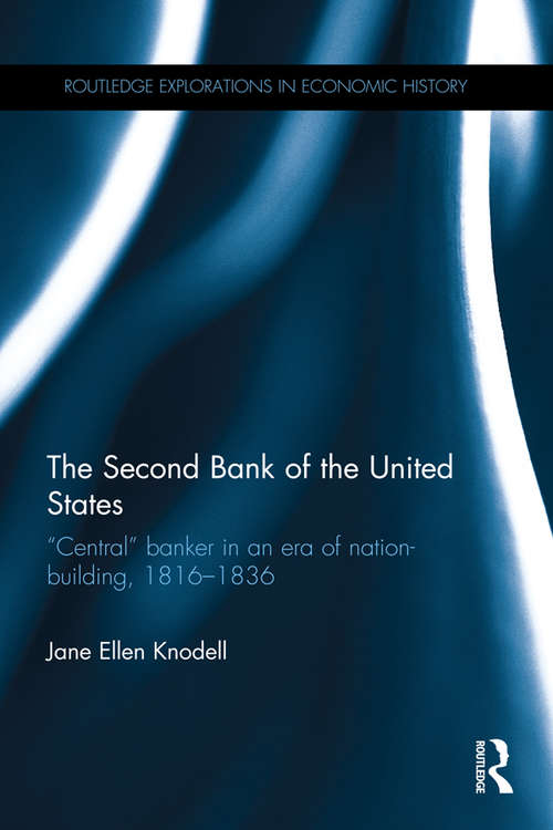 """The Second Bank of the United States: """"Central"""" banker in an era of nation-building, 1816–1836 (Routledge Explorations in Economic History)"""