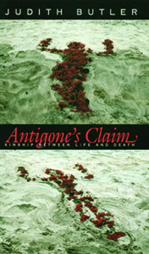 Antigone's Claim: Kinship Between Life and Death (The Wellek Library Lectures)