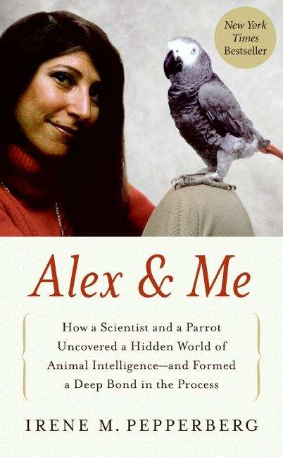 Alex and Me: How a Scientist and a Parrot Discovered a Hidden World of Animal Intelligence— and Formed a Deep Bond in the Process
