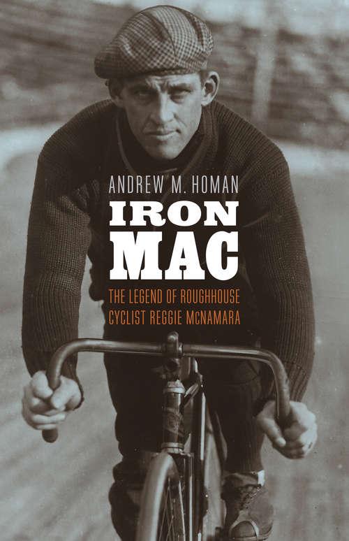 Iron Mac: The Legend of Roughhouse Cyclist Reggie McNamara
