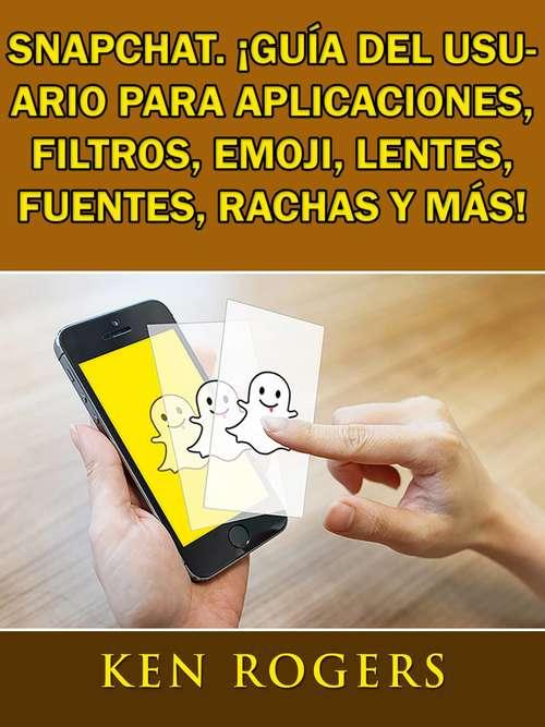 Snapchat. ¡Guía del usuario para aplicaciones, filtros, emoji, lentes, fuentes, rachas y más!