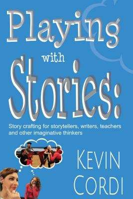 Playing with Stories: Story-crafting for storytellers, writers, teachers and other imaginative thinkers