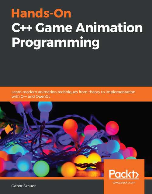 Hands-On Game Animation Programming: Learn Modern Animation Techniques From Theory To Implementation With C++ And Opengl
