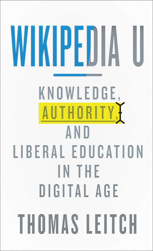 Wikipedia U: Knowledge, Authority, and Liberal Education in the Digital Age (Tech.edu: A Hopkins Series on Education and Technology)