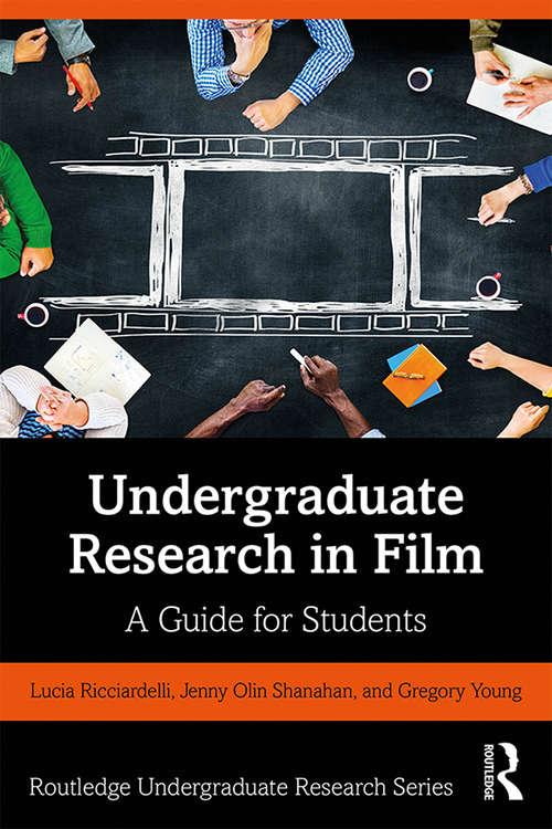 Undergraduate Research in Film: A Guide for Students (Routledge Undergraduate Research Series)