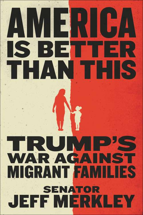 America Is Better Than This: Trump's War Against Migrant Families