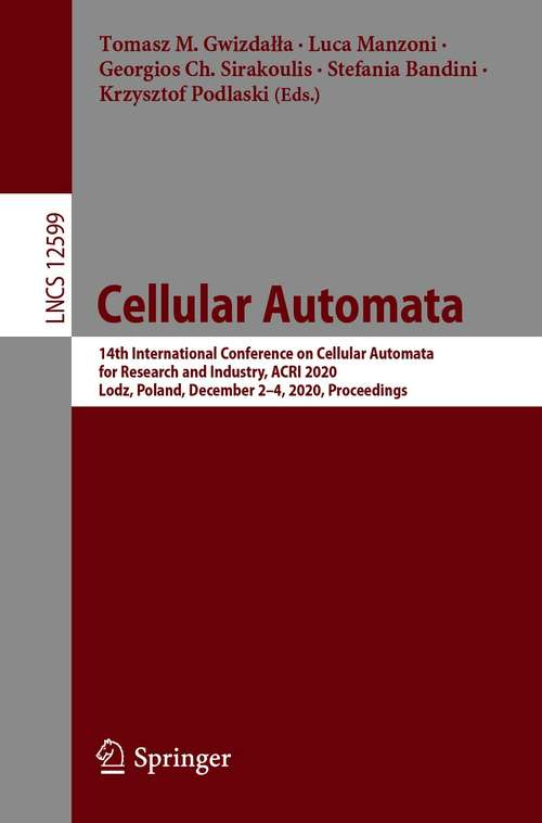 Cellular Automata: 14th International Conference on Cellular Automata for Research and Industry, ACRI 2020, Lodz, Poland, December 2–4, 2020, Proceedings (Lecture Notes in Computer Science #12599)