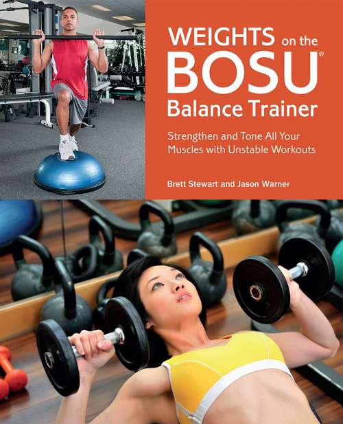 Weights on the BOSU® Balance Trainer: Strengthen and Tone All Your Muscles with Unstable Workouts