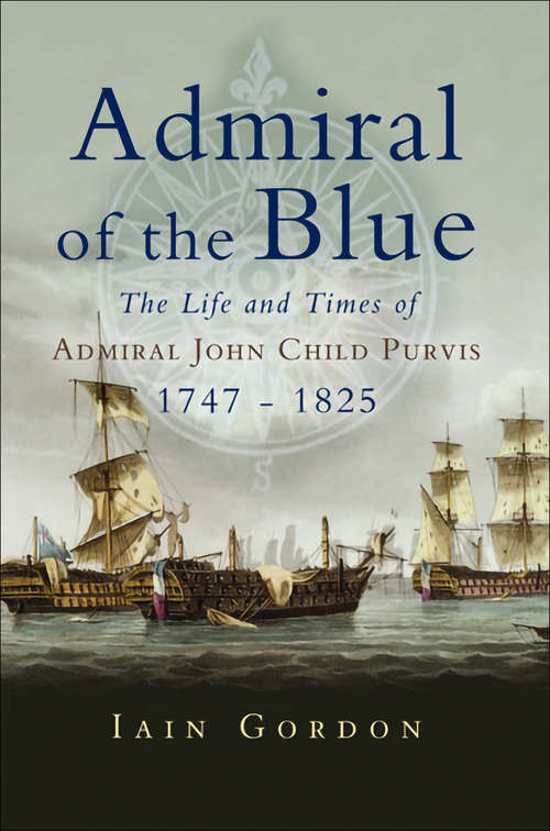 Admiral of the Blue: The Life and Times of Admiral John Child Purvis (1747–1825)