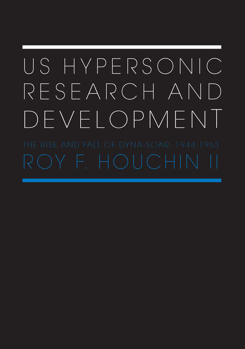 US Hypersonic Research and Development: The Rise and Fall of 'Dyna-Soar', 1944-1963 (Space Power and Politics)