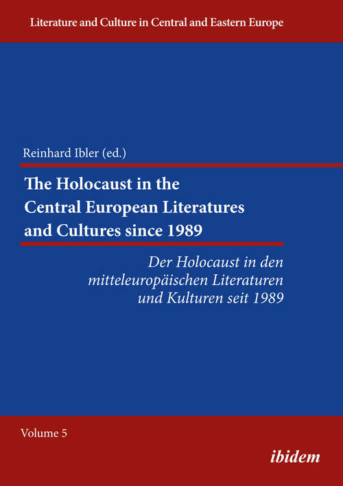 The Holocaust in the Central European Literatures and Cultures since 1989: Der Holocaust in den mitteleuropäischen Literaturen und Kulturen seit 1989 (Literature and Culture in Central and Eastern Europe #5)