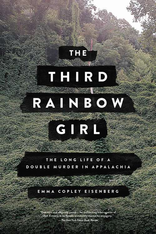 The Third Rainbow Girl: The Long Life of a Double Murder in Appalachia by Emma Copley Eisenberg