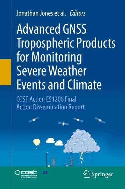 Advanced GNSS Tropospheric Products for Monitoring Severe Weather Events and Climate: COST Action ES1206 Final Action Dissemination Report