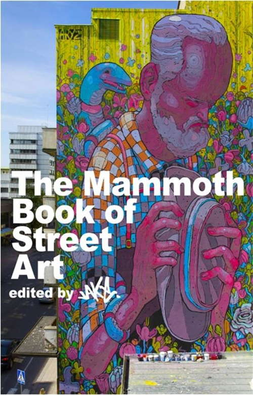 The Mammoth Book of Street Art: An insider's view of contemporary street art and graffiti from around the world (Mammoth Books #282)