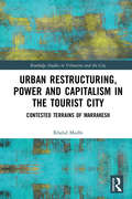 Urban Restructuring, Power and Capitalism in the Tourist City: Contested Terrains of Marrakesh (Routledge Studies in Urbanism and the City)