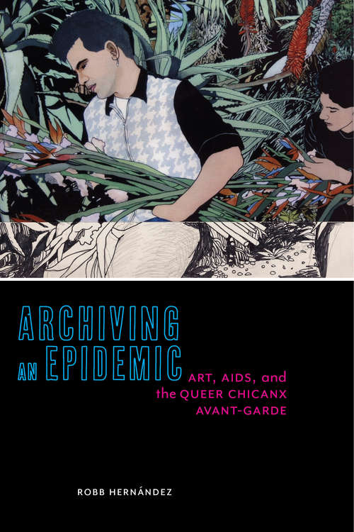 Archiving an Epidemic: Art, AIDS, and the Queer Chicanx Avant-Garde (Sexual Cultures #36)