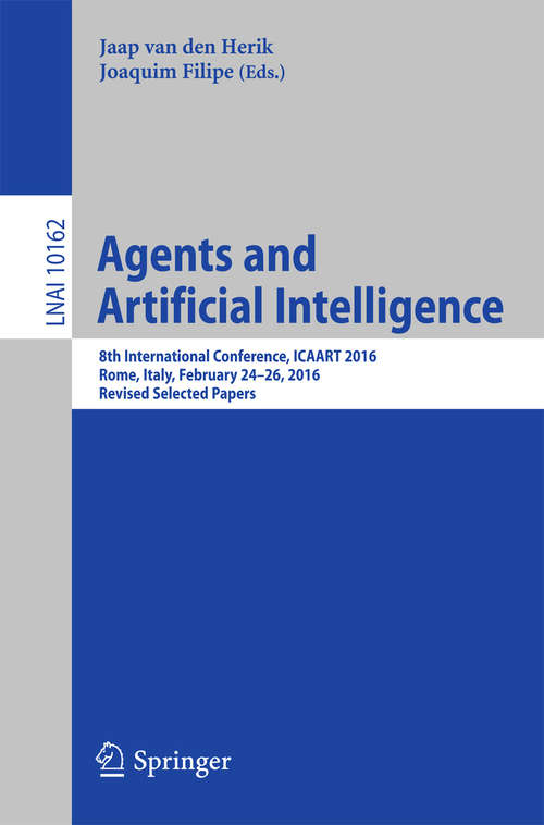 Agents and Artificial Intelligence: 8th International Conference, ICAART 2016, Rome, Italy, February 24-26, 2016, Revised Selected Papers (Lecture Notes in Computer Science #10162)