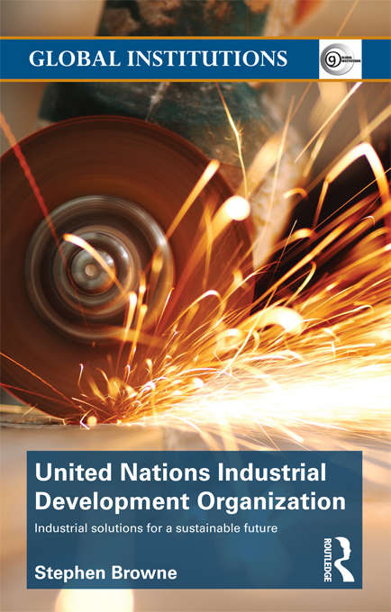 United Nations Industrial Development Organization: Industrial Solutions for a Sustainable Future (Global Institutions)
