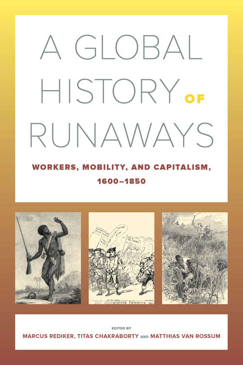 A Global History of Runaways: Workers, Mobility, and Capitalism, 1600–1850 (California World History Library #28)