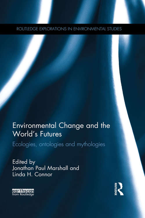 Environmental Change and the World's Futures: Ecologies, ontologies and mythologies (Routledge Explorations in Environmental Studies)