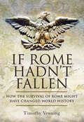 If Rome Hadn't Fallen: How the Survival of Rome Might Have Changed World History