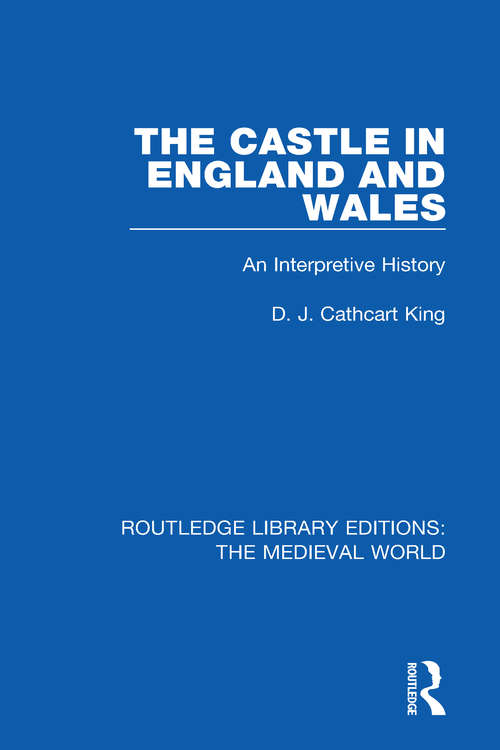 The Castle in England and Wales: An Interpretive History (Routledge Library Editions: The Medieval World #27)