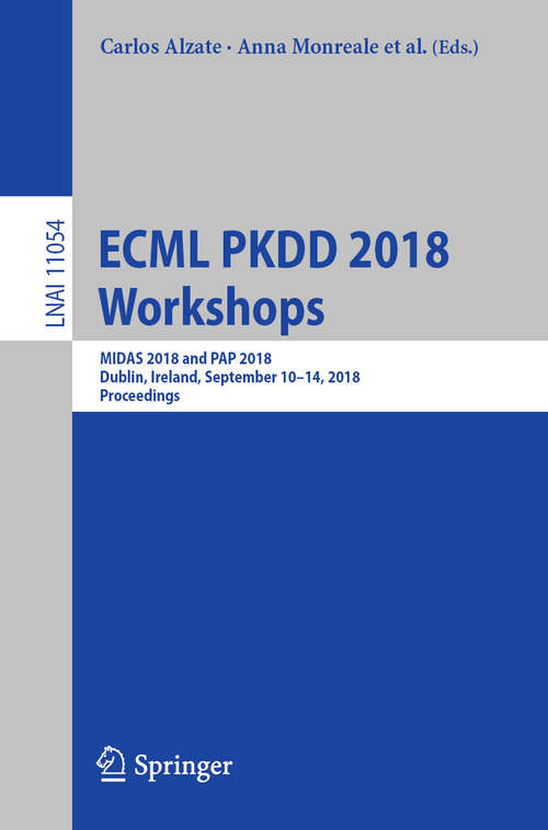 ECML PKDD 2018 Workshops: MIDAS 2018 and PAP 2018, Dublin, Ireland, September 10-14, 2018, Proceedings (Lecture Notes in Computer Science #11054)