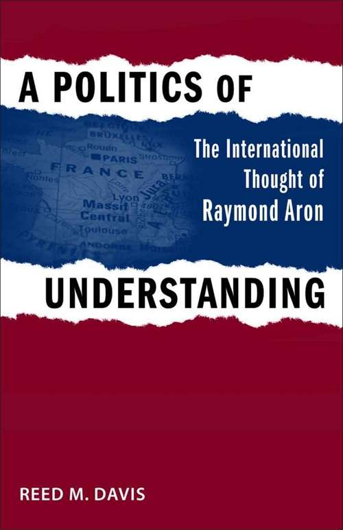 A Politics of Understanding: The International Thought of Raymond Aron (Political Traditions in Foreign Policy Series)