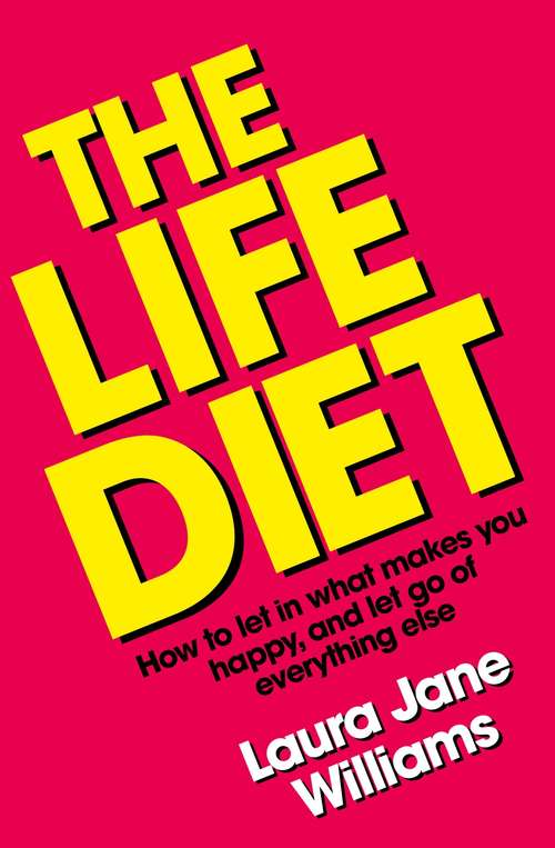 The Life Diet: How to let in what makes you happy, and let go of everything else